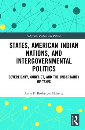 States, American Indian Nations, and Intergovernmental Politics: Sovereignty, Conflict, and the Uncertainty of Taxes book cover