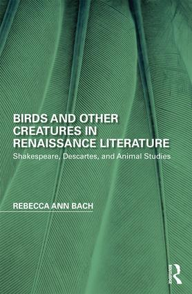 Birds and Other Creatures in Renaissance Literature: Shakespeare, Descartes, and Animal Studies, 1st Edition (Hardback) book cover