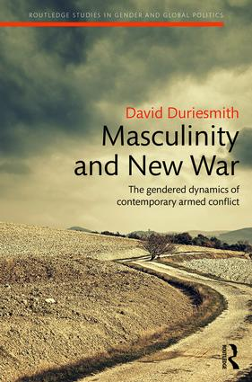 Masculinity and New War: The gendered dynamics of contemporary armed conflict book cover