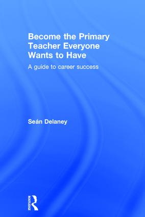 Become the Primary Teacher Everyone Wants to Have: A guide to career success, 1st Edition (Hardback) book cover