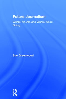 Future Journalism: Where We Are and Where We're Going, 1st Edition (Hardback) book cover