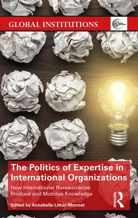 The Politics of Expertise in International Organizations: How International Bureaucracies Produce and Mobilize Knowledge book cover