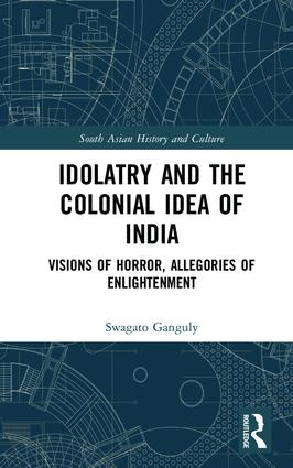 Idolatry and the Colonial Idea of India: Visions of Horror, Allegories of Enlightenment book cover