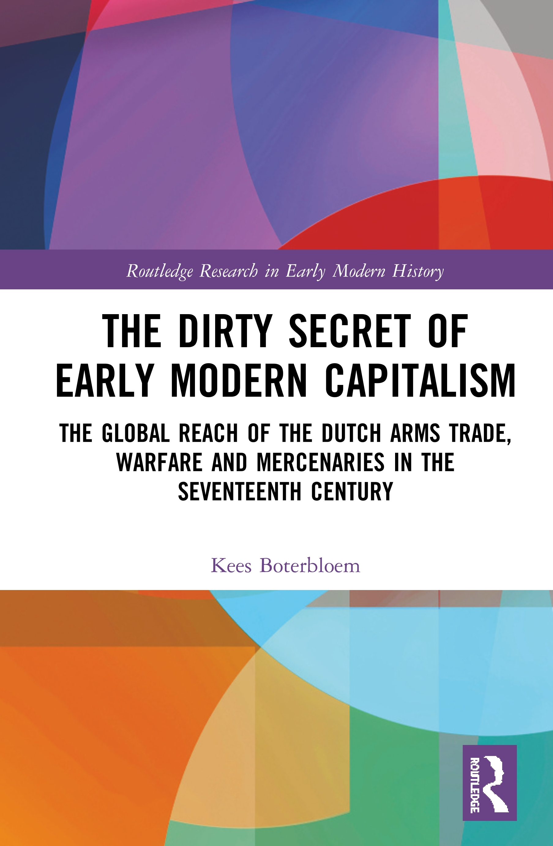 The Dirty Secret of Early Modern Capitalism: The Global Reach of the Dutch Arms Trade, Warfare and Mercenaries in the Seventeenth Century, 1st Edition (e-Book) book cover