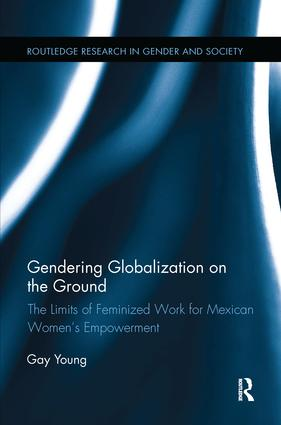 Gendering Globalization on the Ground: The Limits of Feminized Work for Mexican Women's Empowerment book cover