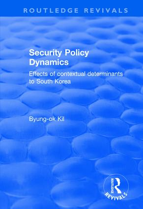 Security Policy Dynamics: Effects of Contextual Determinants to South Korea, 1st Edition (Hardback) book cover