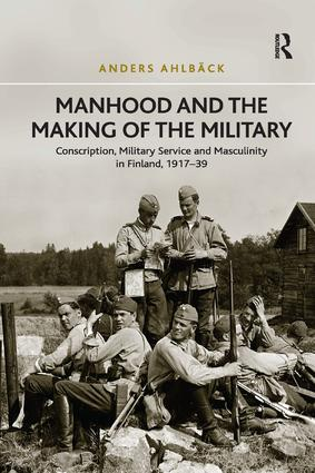Manhood and the Making of the Military: Conscription, Military Service and Masculinity in Finland, 1917–39, 1st Edition (Paperback) book cover