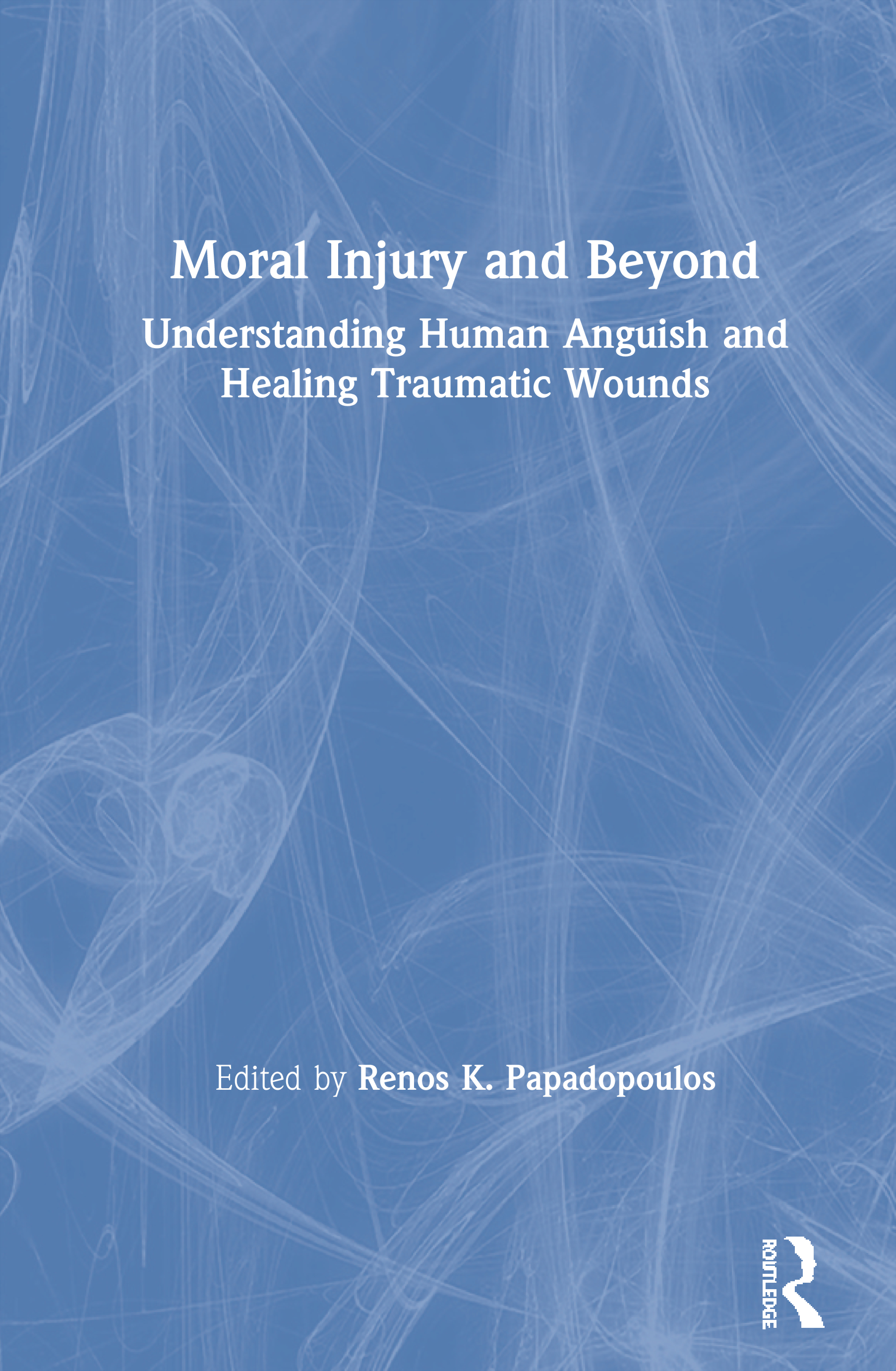 Moral Injury and Beyond: Understanding Human Anguish and Healing Traumatic Wounds, 1st Edition (Hardback) book cover