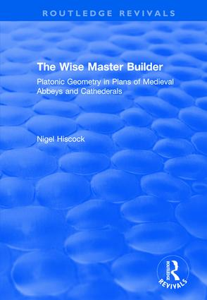 The Wise Master Builder: Platonic Geometry in Plans of Medieval Abbeys and Cathederals: Platonic Geometry in Plans of Medieval Abbeys and Cathederals, 1st Edition (Hardback) book cover