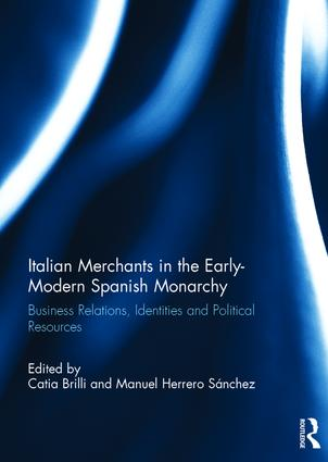 Italian Merchants in the Early-Modern Spanish Monarchy: Business Relations, Identities and Political Resources, 1st Edition (Hardback) book cover