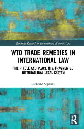WTO Trade Remedies in International Law: Their Role and Place in a Fragmented International Legal System book cover