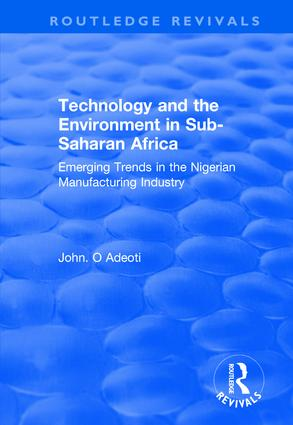 Technology and the Environment in Sub-Saharan Africa: Emerging Trends in the Nigerian Manufacturing Industry: Emerging Trends in the Nigerian Manufacturing Industry, 1st Edition (Hardback) book cover