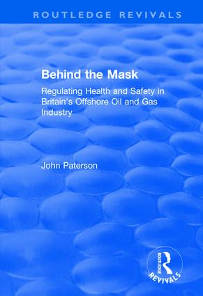 Behind the Mask: Regulating Health and Safety in Britain's Offshore Oil and Gas Industry, 1st Edition (Hardback) book cover