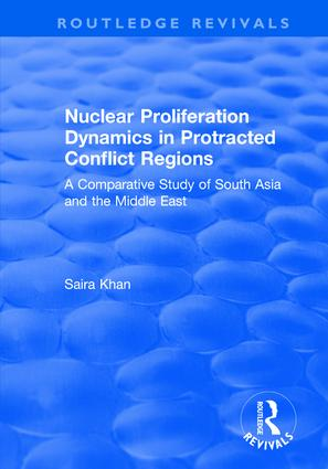 Nuclear Proliferation Dynamics in Protracted Conflict Regions: A Comparative Study of South Asia and the Middle East, 1st Edition (Hardback) book cover