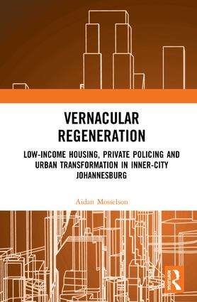 Vernacular Regeneration: Low-income Housing, Private Policing and Urban Transformation in Inner-City Johannesburg book cover