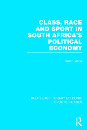 Class, Race and Sport in South Africa's Political Economy (RLE Sports Studies) (Hardback) book cover