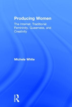 Producing Women: The Internet, Traditional Femininity, Queerness, and Creativity book cover
