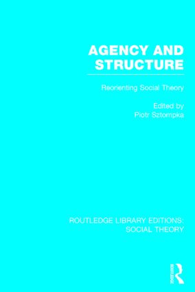 Agency and Structure (RLE Social Theory): Reorienting Social Theory, 1st Edition (Hardback) book cover
