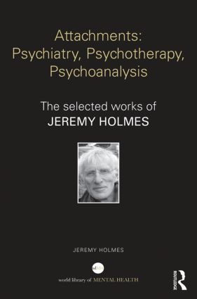 Attachments: Psychiatry, Psychotherapy, Psychoanalysis: The selected works of Jeremy Holmes book cover