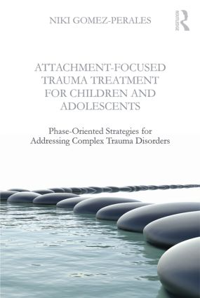 Attachment-Focused Trauma Treatment for Children and Adolescents: Phase-Oriented Strategies for Addressing Complex Trauma Disorders book cover