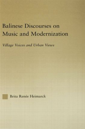 Balinese Discourses on Music and Modernization: Village Voices and Urban Views book cover