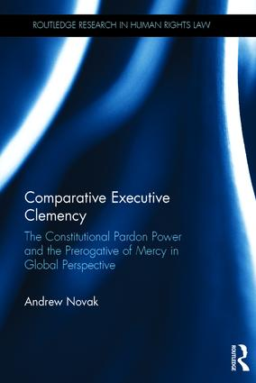Comparative Executive Clemency: The Constitutional Pardon Power and the Prerogative of Mercy in Global Perspective book cover