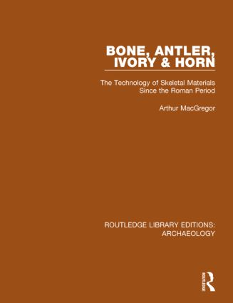 Bone, Antler, Ivory and Horn: The Technology of Skeletal Materials Since the Roman Period book cover