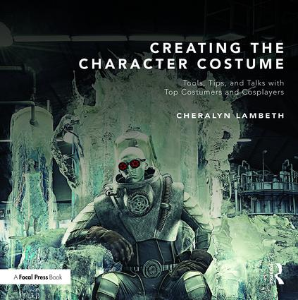Creating the Character Costume: Tools, Tips, and Talks with Top Costumers and Cosplayers book cover
