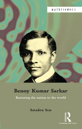 Benoy Kumar Sarkar: Restoring the nation to the world, 1st Edition (Paperback) book cover