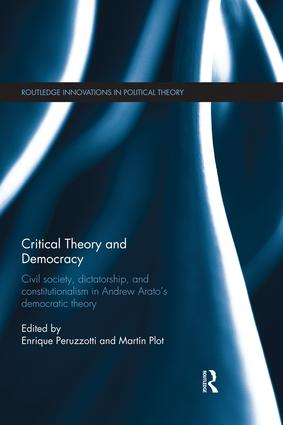 Critical Theory and Democracy: Civil Society, Dictatorship, and Constitutionalism in Andrew Arato's Democratic Theory, 1st Edition (Paperback) book cover