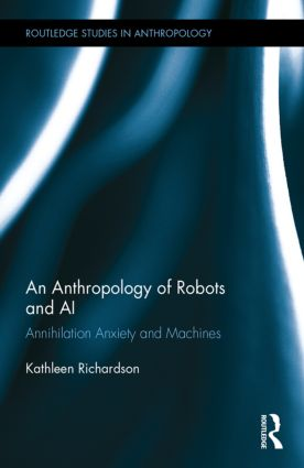 An Anthropology of Robots and AI: Annihilation Anxiety and Machines, 1st Edition (Hardback) book cover