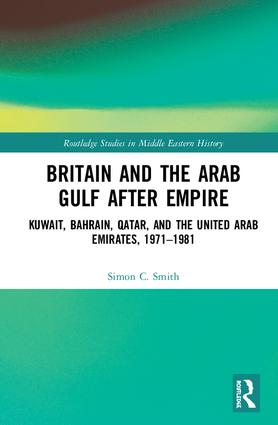Britain and the Arab Gulf after Empire: Kuwait, Bahrain, Qatar, and the United Arab Emirates, 1971-1981 book cover