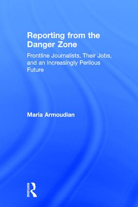 Reporting from the Danger Zone: Frontline Journalists, Their Jobs, and an Increasingly Perilous Future, 1st Edition (Hardback) book cover