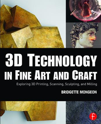 3D Technology in Fine Art and Craft: Exploring 3D Printing, Scanning, Sculpting and Milling book cover