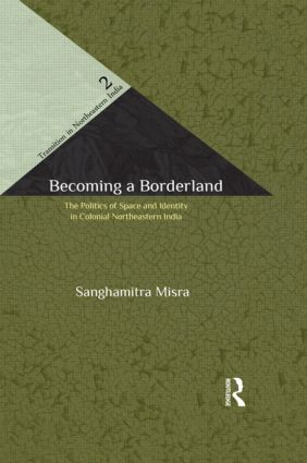 Becoming a Borderland: The Politics of Space and Identity in Colonial Northeastern India, 1st Edition (Paperback) book cover