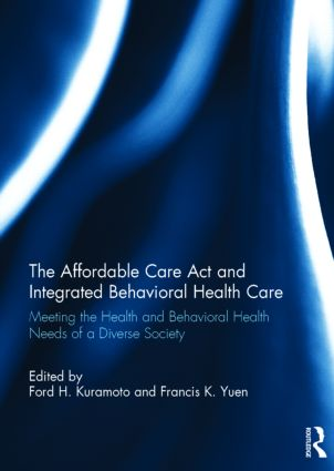 The Affordable Care Act and Integrated Behavioural Health Care: Meeting the Health and Behavioral Health Needs of a Diverse Society book cover
