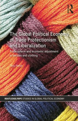 The Global Political Economy of Trade Protectionism and Liberalization: Trade Reform and Economic Adjustment in Textiles and Clothing, 1st Edition (e-Book) book cover