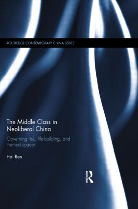 The Middle Class in Neoliberal China: Governing Risk, Life-Building, and Themed Spaces book cover