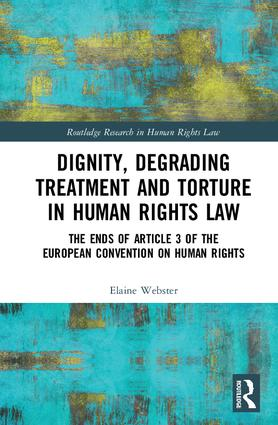 Dignity, Degrading Treatment and Torture in Human Rights Law: The Ends of Article 3 of the European Convention on Human Rights book cover
