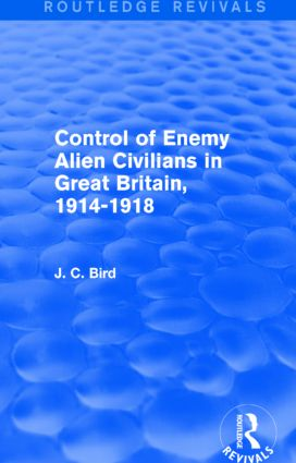 Control of Enemy Alien Civilians in Great Britain, 1914-1918 (Routledge Revivals)