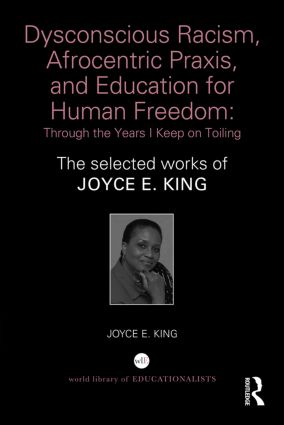Dysconscious Racism, Afrocentric Praxis, and Education for Human Freedom: Through the Years I Keep on Toiling: The selected works of Joyce E. King, 1st Edition (Hardback) book cover
