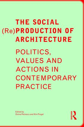 The Social (Re)Production of Architecture: Politics, Values and Actions in Contemporary Practice, 1st Edition (Hardback) book cover