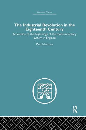 The Industrial Revolution in the Eighteenth Century: An outline of the beginnings of the modern factory system in England, 1st Edition (Paperback) book cover