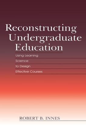 Reconstructing Undergraduate Education: Using Learning Science To Design Effective Courses, 1st Edition (Paperback) book cover