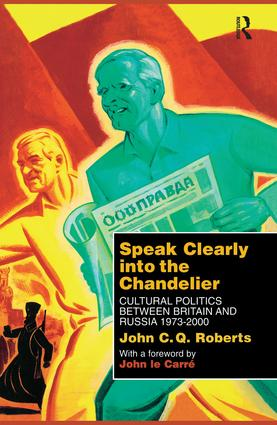 Speak Clearly Into the Chandelier: Cultural Politics between Britain and Russia 1973-2000, 1st Edition (e-Book) book cover