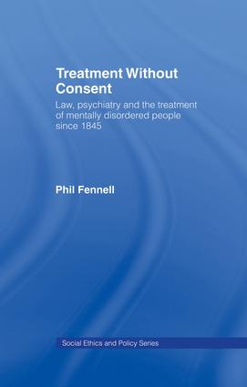 Treatment Without Consent: Law, Psychiatry and the Treatment of Mentally Disordered People Since 1845 book cover
