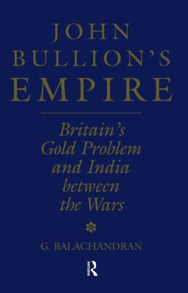 John Bullion's Empire: Britain's Gold Problem and India Between the Wars, 1st Edition (Paperback) book cover