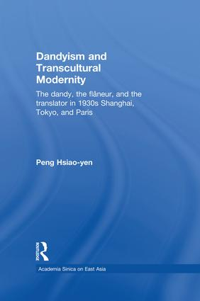 Dandyism and Transcultural Modernity: The Dandy, the Flaneur, and the Translator in 1930s Shanghai, Tokyo, and Paris book cover