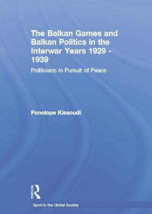 The Balkan Games and Balkan Politics in the Interwar Years 1929 – 1939: Politicians in Pursuit of Peace, 1st Edition (Paperback) book cover