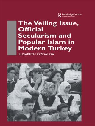 The Veiling Issue, Official Secularism and Popular Islam in Modern Turkey